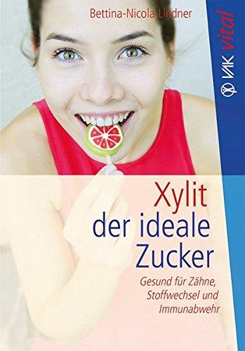 Xylit: Der ideale Zucker: Gesund für Zähne, Stoffwechsel und...
